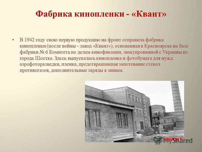 Фабрика кинопленки - «Квант» В 1942 году свою первую продукцию на фронт отправила фабрика кинопленки (после войны - завод «Квант»), основанная в Красноярске на базе фабрики 6 Комитета по делам кинофикации, эвакуированной с Украины из города Шостка. З