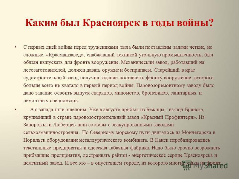 Каким был Красноярск в годы войны? С первых дней войны перед тружениками тыла были поставлены задачи четкие, но сложные. «Красмашзавод», снабжавший техникой угольную промышленность, был обязан выпускать для фронта вооружение. Механический завод, рабо
