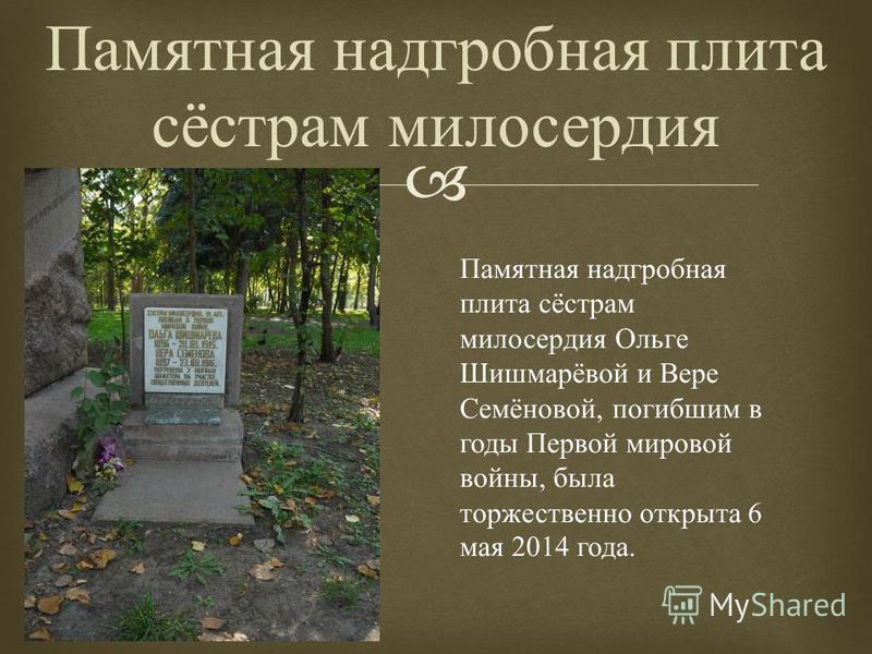 Памятная надгробная плита сёстрам милосердия Памятная надгробная плита сёстрам милосердия Ольге Шишмарёвой и Вере Семёновой, погибшим в годы Первой мировой войны, была торжественно открыта 6 мая 2014 года.