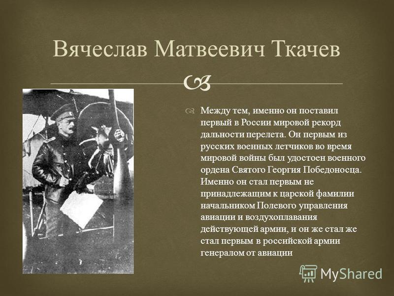 Между тем, именно он поставил первый в России мировой рекорд дальности перелета. Он первым из русских военных летчиков во время мировой войны был удостоен военного ордена Святого Георгия Победоносца. Именно он стал первым не принадлежащим к царской ф