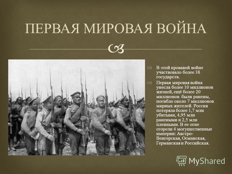 В этой кровавой войне участвовало более 38 государств. Первая мировая война унесла более 10 миллионов жизней, ещё более 20 миллионов были ранены, погибло около 7 миллионов мирных жителей. Россия потеряла более 1,7 млн убитыми, 4,95 млн ранеными и 2,5