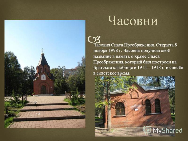 Часовни Часовня Спаса Преображения. Открыта 8 ноября 1998 г. Часовня получила своё название в память о храме Спаса Преображения, который был построен на Братском кладбище в 19151918 г. и снесён в советское время.