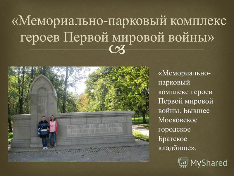 « Мемориально - парковый комплекс героев Первой мировой войны » « Мемориально - парковый комплекс героев Первой мировой войны. Бывшее Московское городское Братское кладбище ».