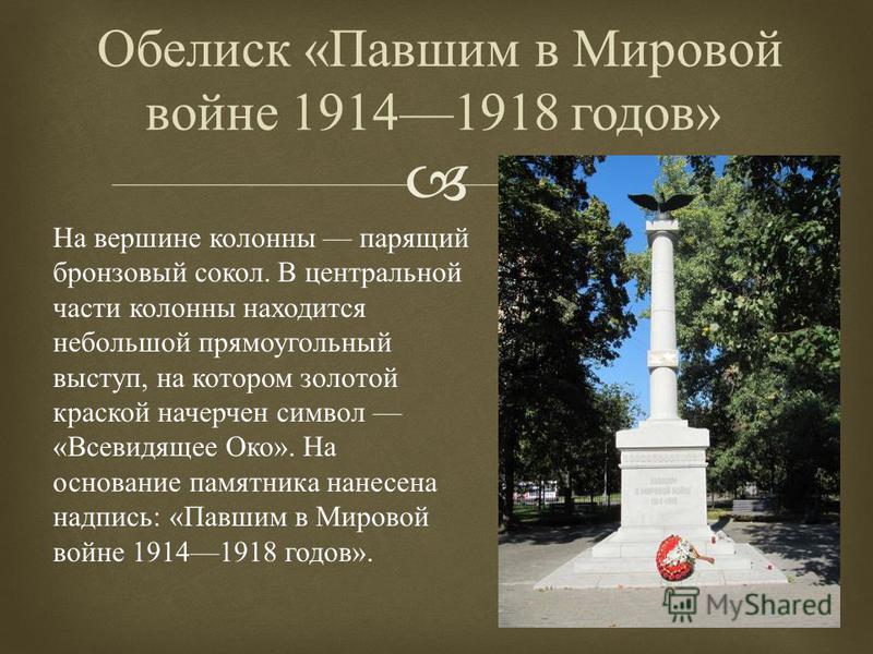 Обелиск « Павшим в Мировой войне 19141918 годов » На вершине колонны парящий бронзовый сокол. В центральной части колонны находится небольшой прямоугольный выступ, на котором золотой краской начерчен символ « Всевидящее Око ». На основание памятника