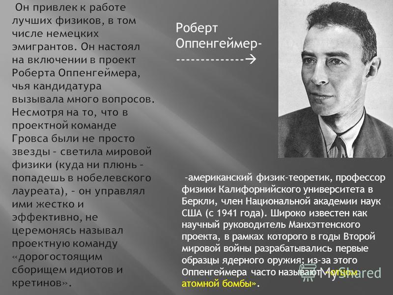 Роберт Оппенгеймер- -------------- -американский физик-теоретик, профессор физики Калифорнийского университета в Беркли, член Национальной академии наук США (с 1941 года). Широко известен как научный руководитель Манхэттенского проекта, в рамках кото