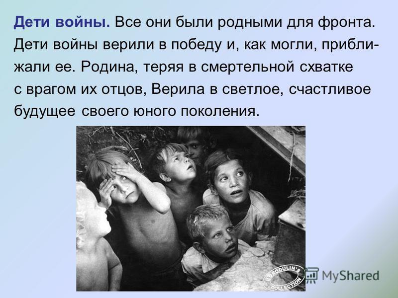 Дети войны. Все они были родными для фронта. Дети войны верили в победу и, как могли, приближали ее. Родина, теряя в смертельной схватке с врагом их отцов, Верила в светлое, счастливое будущее своего юного поколения.