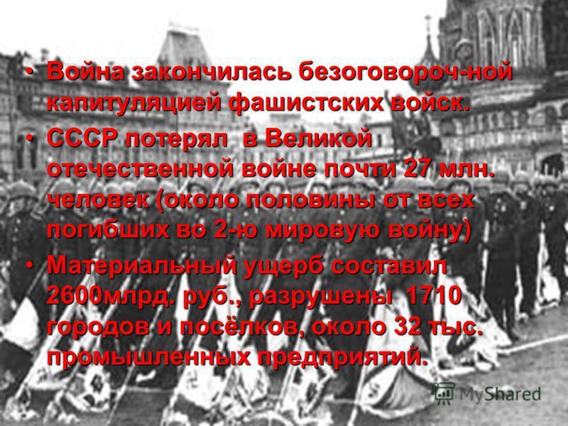Война закончилась безоговороч-ной капитуляцией фашистских войск.Война закончилась безоговороч-ной капитуляцией фашистских войск. СССР потерял в Великой отечественной войне почти 27 млн. человек (около половины от всех погибших во 2-ю мировую войну)СС