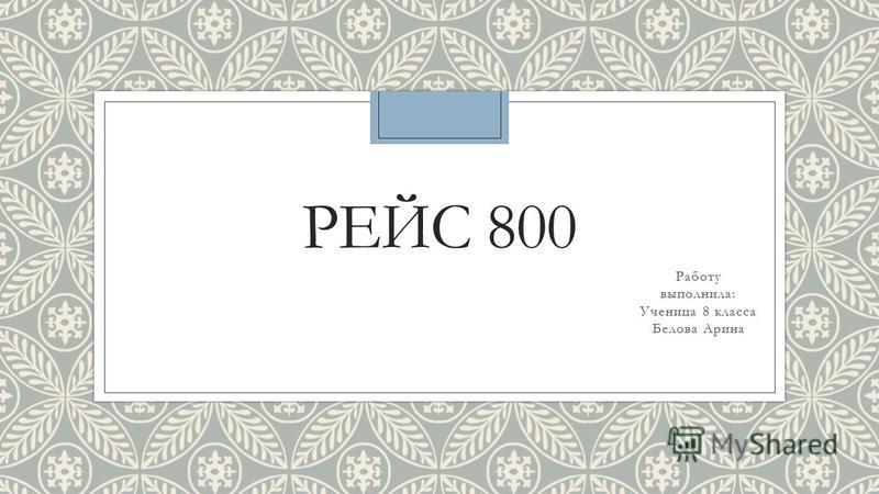 РЕЙС 800 Работу выполнила: Ученица 8 класса Белова Арина