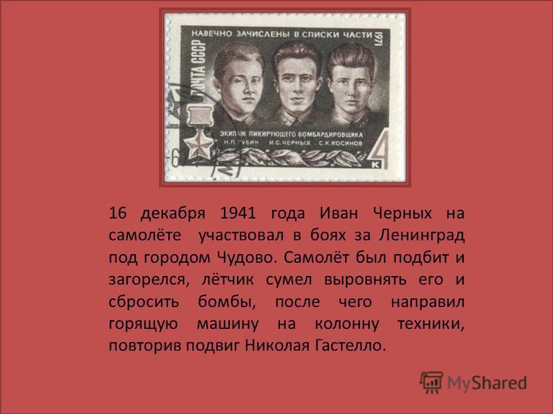 16 декабря 1941 года Иван Черных на самолёте участвовал в боях за Ленинград под городом Чудово. Самолёт был подбит и загорелся, лётчик сумел выровнять его и сбросить бомбы, после чего направил горящую машину на колонну техники, повторив подвиг Никола