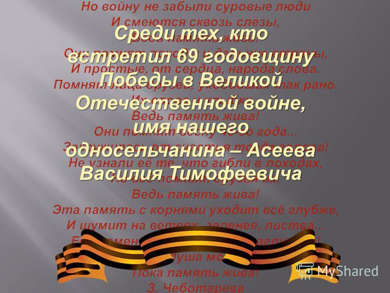 Среди тех, кто встретил 69 годовщину Победы в Великой Отечественной войне, имя нашего односельчанина – Асеева Василия Тимофеевича