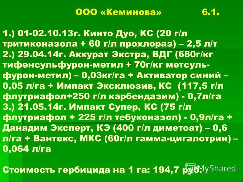ООО «Кеминова» 6.1. 1.) 01-02.10.13г. Кинто Дуо, КС (20 г/л тритиконазола + 60 г/л прохлораз) – 2,5 л/т 2.) 29.04.14г. Аккурат Экстра, ВДГ (680г/кг тифенсульфурон-метил + 70г/кг метсуль- фурон-метил) – 0,03кг/га + Активатор синий – 0,05 л/га + Импакт
