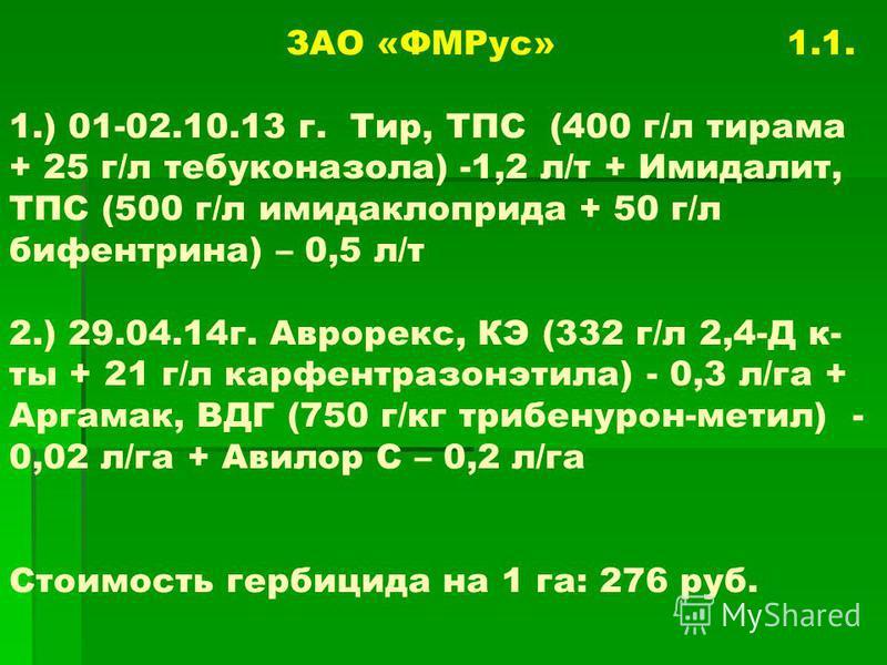 ЗАО «ФМРус» 1.1. 1.) 01-02.10.13 г. Тир, ТПС (400 г/л тирама + 25 г/л тебуконазола) -1,2 л/т + Имидалит, ТПС (500 г/л имидаклоприда + 50 г/л бифентрина) – 0,5 л/т 2.) 29.04.14г. Аврорекс, КЭ (332 г/л 2,4-Д к- ты + 21 г/л карфентразонэтила) - 0,3 л/га
