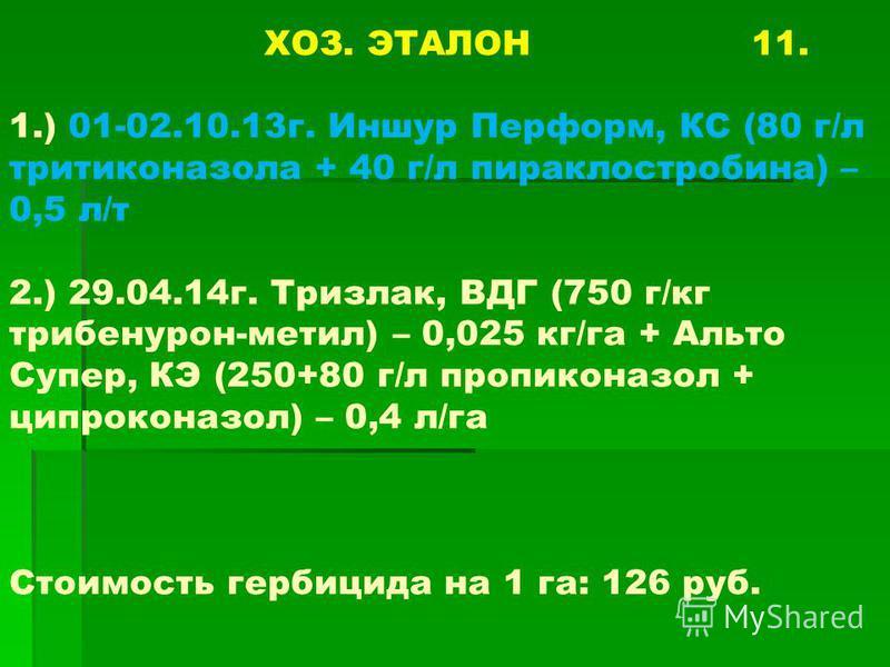 ХОЗ. ЭТАЛОН 11. 1.) 01-02.10.13г. Иншур Перформ, КС (80 г/л тритиконазола + 40 г/л пираклостробина) – 0,5 л/т 2.) 29.04.14г. Тризлак, ВДГ (750 г/кг трибенурон-метил) – 0,025 кг/га + Альто Супер, КЭ (250+80 г/л пропиконазол + ципроконазол) – 0,4 л/га