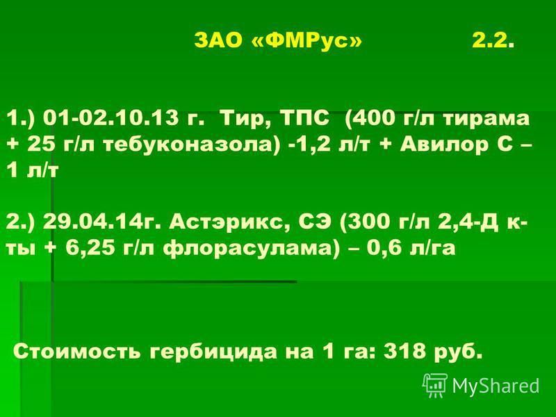 ЗАО «ФМРус» 2.2. 1.) 01-02.10.13 г. Тир, ТПС (400 г/л тирама + 25 г/л тебуконазола) -1,2 л/т + Авилор С – 1 л/т 2.) 29.04.14г. Астэрикс, СЭ (300 г/л 2,4-Д к- ты + 6,25 г/л флорасулама) – 0,6 л/га Стоимость гербицида на 1 га: 318 руб.