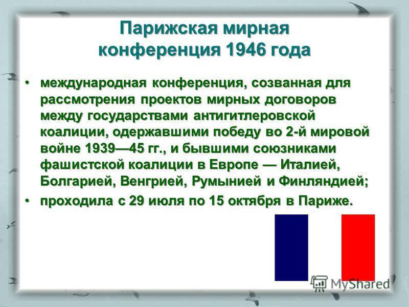 Парижская мирная конференция 1946 года международная конференция, созванная для рассмотрения проектов мирных договоров между государствами антигитлеровской коалиции, одержавшими победу во 2-й мировой войне 193945 гг., и бывшими союзниками фашистской