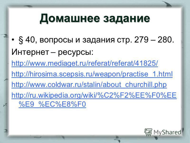 Домашнее задание § 40, вопросы и задания стр. 279 – 280. Интернет – ресурсы: http://www.mediaget.ru/referat/referat/41825/ http://hirosima.scepsis.ru/weapon/practise_1. html http://www.coldwar.ru/stalin/about_churchill.php http://ru.wikipedia.org/wik