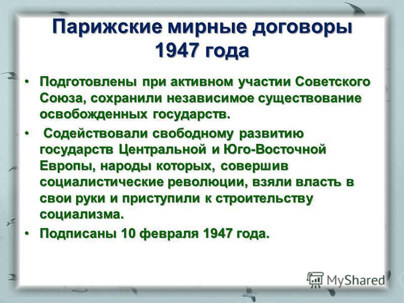 Парижские мирные договоры 1947 года Подготовлены при активном участии Советского Союза, сохранили независимое существование освобожденных государств.Подготовлены при активном участии Советского Союза, сохранили независимое существование освобожденных