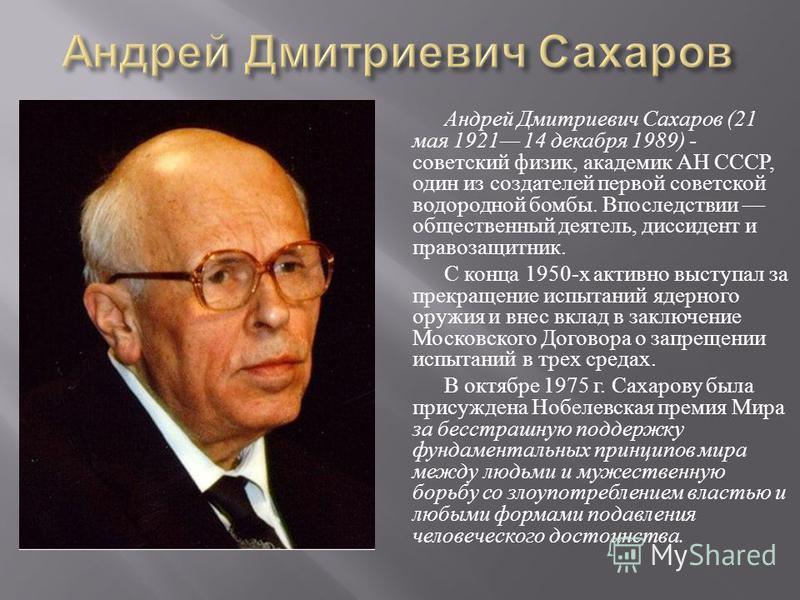 Андрей Дмитриевич Сахаров (21 мая 1921 14 декабря 1989) - советский физик, академик АН СССР, один из создателей первой советской водородной бомбы. Впоследствии общественный деятель, диссидент и правозащитник. С конца 1950- х активно выступал за прекр