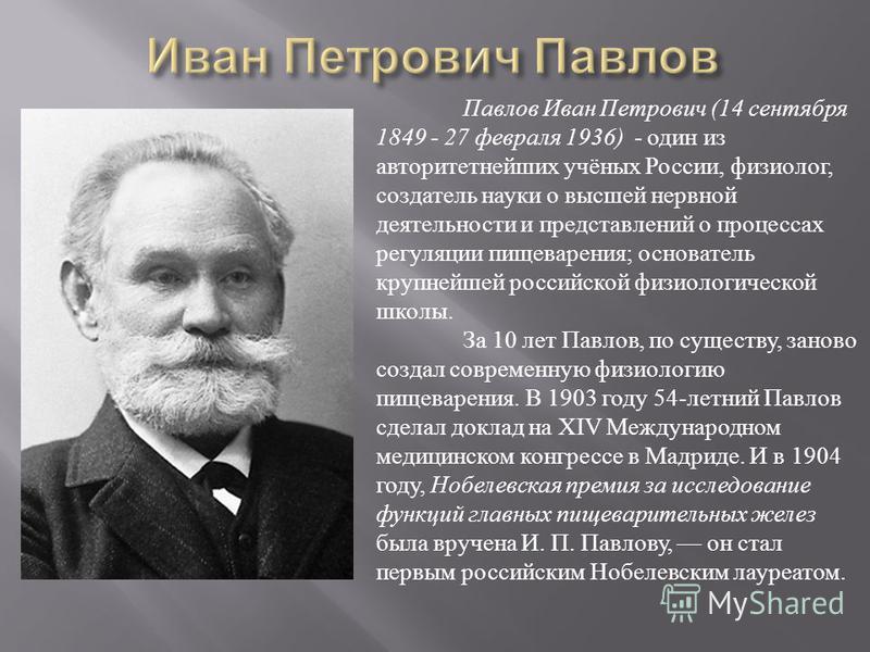 Павлов Иван Петрович (14 сентября 1849 - 27 февраля 1936) - один из авторитетнейших учёных России, физиолог, создатель науки о высшей нервной деятельности и представлений о процессах регуляции пищеварения; основатель крупнейшей российской физиологиче