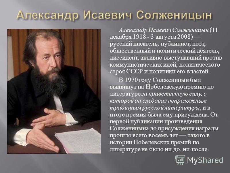 Александр Исаевич Солженицын (11 декабря 1918 - 3 августа 2008) русский писатель, публицист, поэт, общественный и политический деятель, диссидент, активно выступавший против коммунистических идей, политического строя СССР и политики его властей. В 19