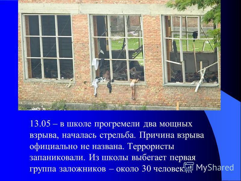13.05 – в школе прогремели два мощных взрыва, началась стрельба. Причина взрыва официально не названа. Террористы запаниковали. Из школы выбегает первая группа заложников – около 30 человек.