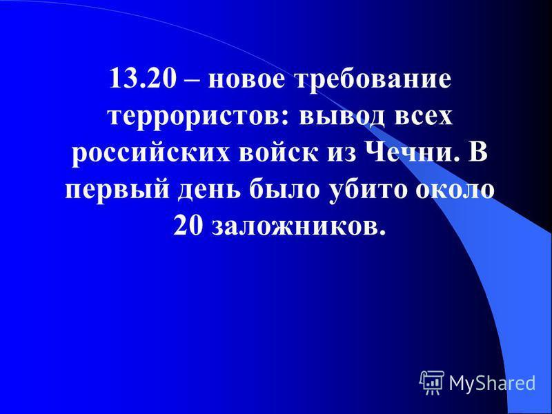 13.20 – новое требование террористов: вывод всех российских войск из Чечни. В первый день было убито около 20 заложников.