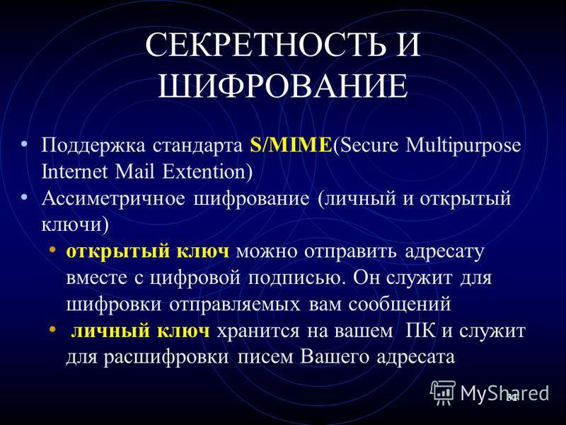31 СЕКРЕТНОСТЬ И ШИФРОВАНИЕ Поддержка стандарта S/MIME(Secure Multipurpose Internet Mail Extention) Ассиметричное шифрование (личный и открытый ключи) открытый ключ можно отправить адресату вместе с цифровой подписью. Он служит для шифровки отправляе