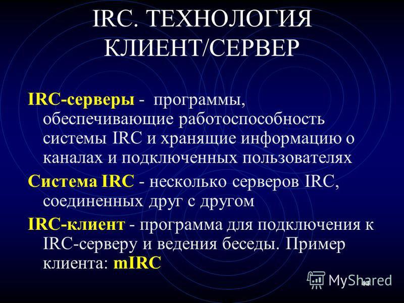 44 IRC. ТЕХНОЛОГИЯ КЛИЕНТ/СЕРВЕР IRC-серверы - программы, обеспечивающие работоспособность системы IRC и хранящие информацию о каналах и подключенных пользователях Система IRC - несколько серверов IRC, соединенных друг с другом IRC-клиент - программа
