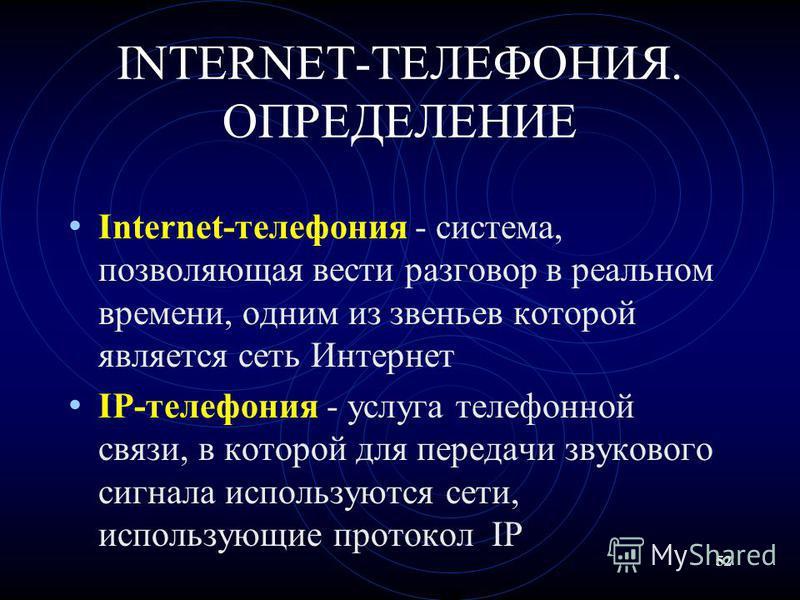 52 INTERNET-ТЕЛЕФОНИЯ. ОПРЕДЕЛЕНИЕ Internet-телефония - система, позволяющая вести разговор в реальном времени, одним из звеньев которой является сеть Интернет IP-телефония - услуга телефонной связи, в которой для передачи звукового сигнала использую