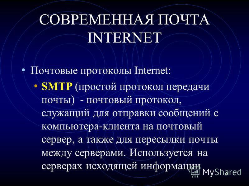 9 СОВРЕМЕННАЯ ПОЧТА INTERNET Почтовые протоколы Internet: SMTP (простой протокол передачи почты) - почтовый протокол, служащий для отправки сообщений с компьютера-клиента на почтовый сервер, а также для пересылки почты между серверами. Используется н