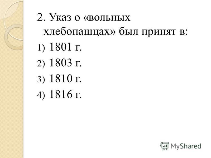 2. Указ о «вольных хлебопашцах» был принят в: 1) 1801 г. 2) 1803 г. 3) 1810 г. 4) 1816 г.