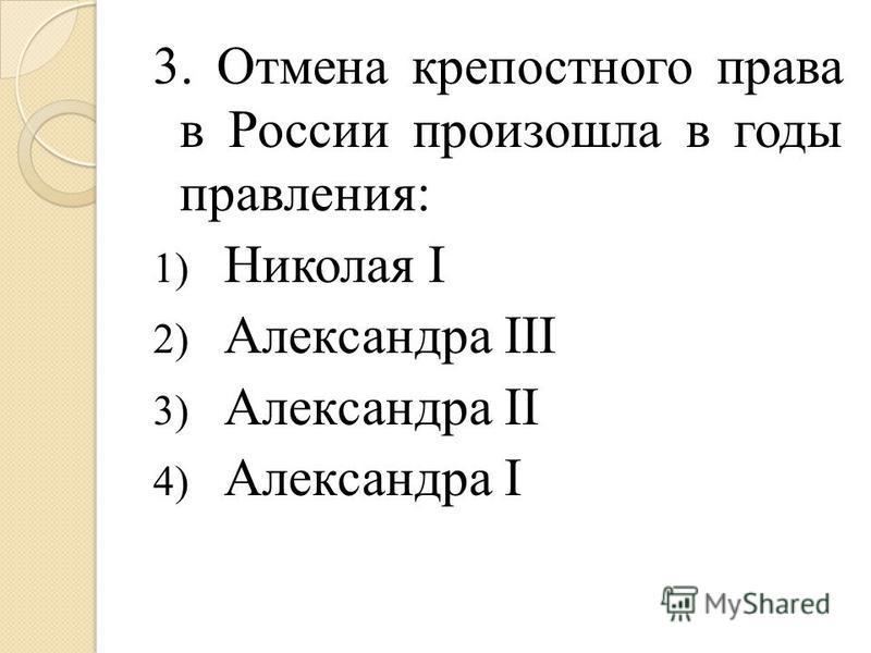 3. Отмена крепостного права в России произошла в годы правления: 1) Николая I 2) Александра III 3) Александра II 4) Александра I