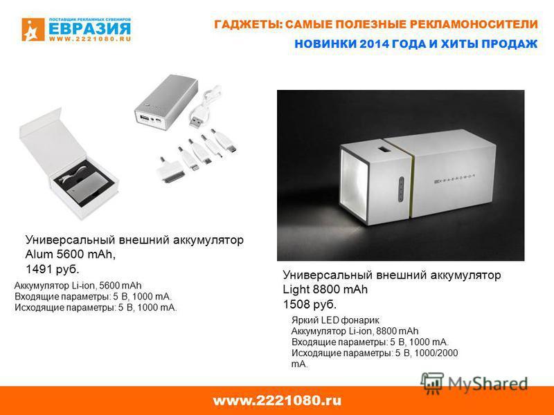 www.2221080. ru Универсальный внешний аккумулятор Alum 5600 mAh, 1491 руб. Универсальный внешний аккумулятор Light 8800 mAh 1508 руб. Яркий LED фонарик Аккумулятор Li-ion, 8800 mAh Входящие параметры: 5 В, 1000 mA. Исходящие параметры: 5 В, 1000/2000