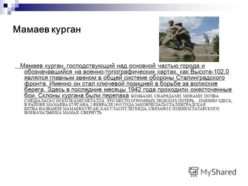 Мамаев курган Мамаев курган, господствующий над основной частью города и обозначавшийся на военно-топографических картах, как Высота-102,0 являлся главным звеном в общей системе обороны Сталинградского фронта. Именно он стал ключевой позицией в борьб