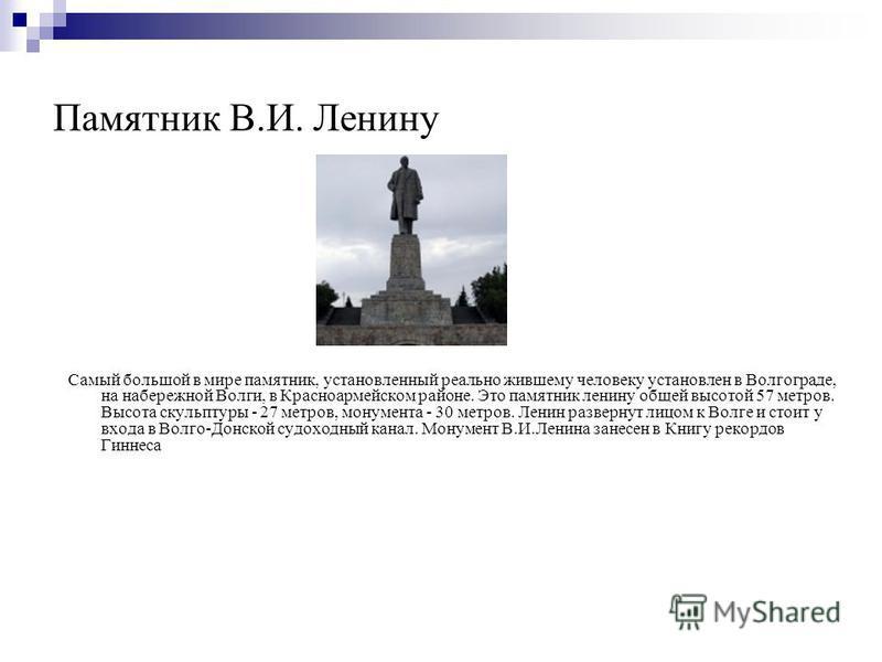 Памятник В.И. Ленину Самый большой в мире памятник, установленный реально жившему человеку установлен в Волгограде, на набережной Волги, в Красноармейском районе. Это памятник ленину общей высотой 57 метров. Высота скульптуры - 27 метров, монумента -