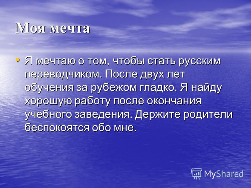 Моя мечта Я мечтаю о том, чтобы стать русским переводчиком. После двух лет обучения за рубежом гладко. Я найду хорошую работу после окончания учебного заведения. Держите родители беспокоятся обо мне. Я мечтаю о том, чтобы стать русским переводчиком.