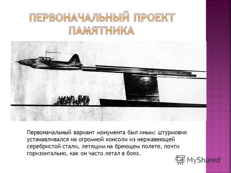 Первоначальный вариант монумента был иным: штурмовик устанавливался на огромной консоли из нержавеющей серебристой стали, летящим на бреющем полете, почти горизонтально, как он часто летал в боях.