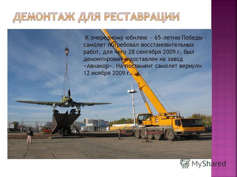 К очередному юбилею - 65-летию Победы - самолет потребовал восстановительных работ, для чего 28 сентября 2009 г. был демонтирован и доставлен на завод «Авиакор». На постамент самолет вернули 12 ноября 2009 г.