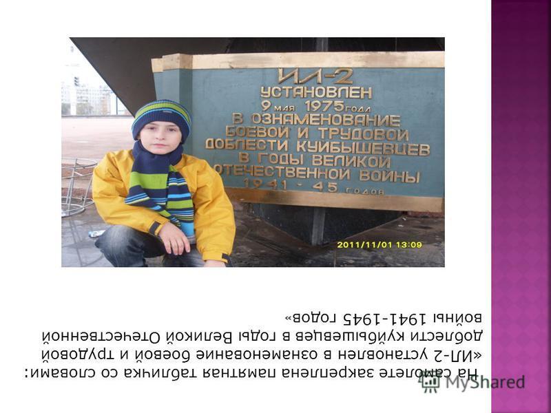 На самолете закреплена памятная табличка со словами: «ИЛ-2 установлен в ознаменование боевой и трудовой доблести куйбышевцев в годы Великой Отечественной войны 1941-1945 годов »