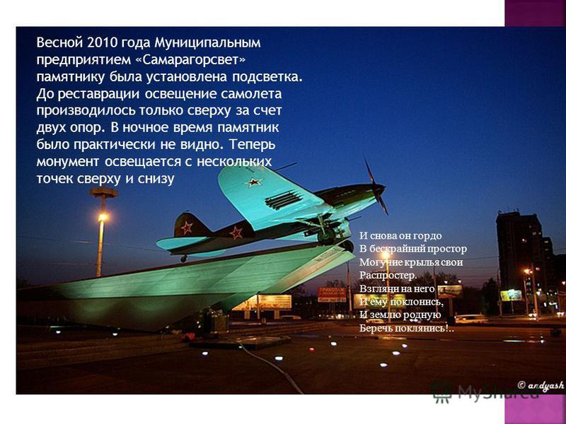 Весной 2010 года Муниципальным предприятием «Самарагорсвет» памятнику была установлена подсветка. До реставрации освещение самолета производилось только сверху за счет двух опор. В ночное время памятник было практически не видно. Теперь монумент осве
