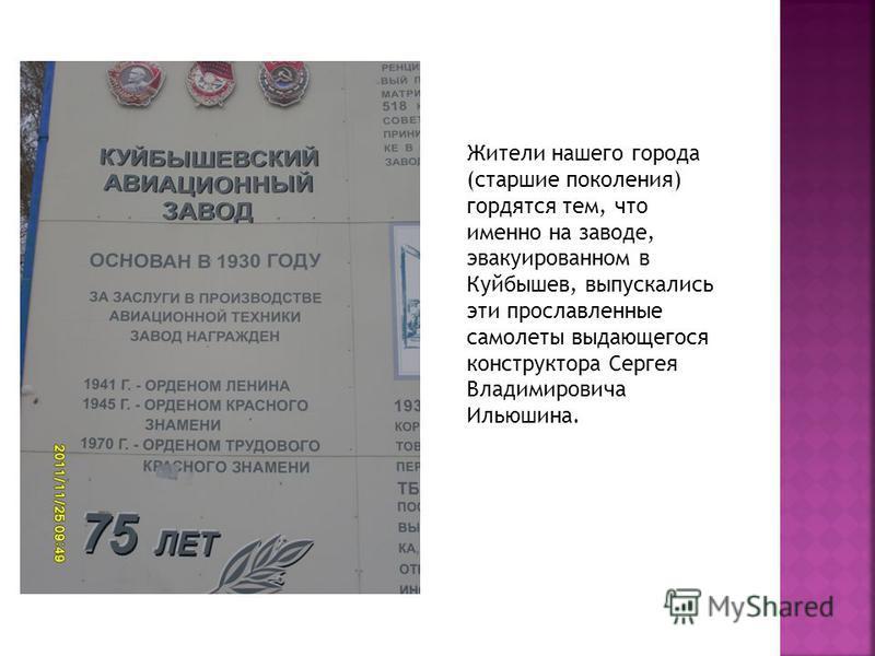 Жители нашего города (старшие поколения) гордятся тем, что именно на заводе, эвакуированном в Куйбышев, выпускались эти прославленные самолеты выдающегося конструктора Сергея Владимировича Ильюшина.