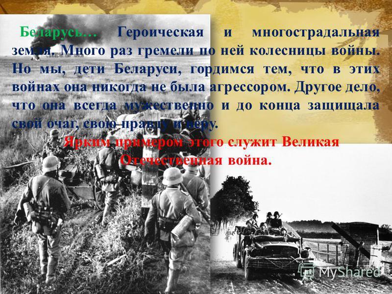 Беларусь… Героическая и многострадальная земля. Много раз гремели по ней колесницы войны. Но мы, дети Беларуси, гордимся тем, что в этих войнах она никогда не была агрессором. Другое дело, что она всегда мужественно и до конца защищала свой очаг, сво