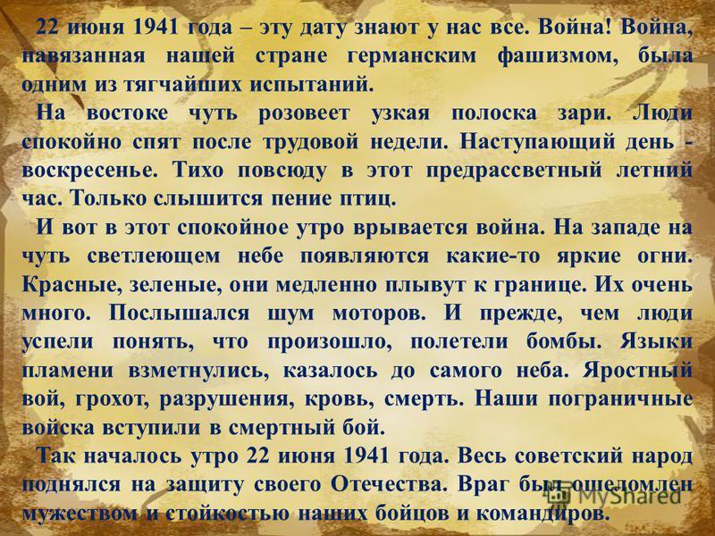 22 июня 1941 года – эту дату знают у нас все. Война! Война, навязанная нашей стране германским фашизмом, была одним из тягчайших испытаний. На востоке чуть розовеет узкая полоска зари. Люди спокойно спят после трудовой недели. Наступающий день - воск