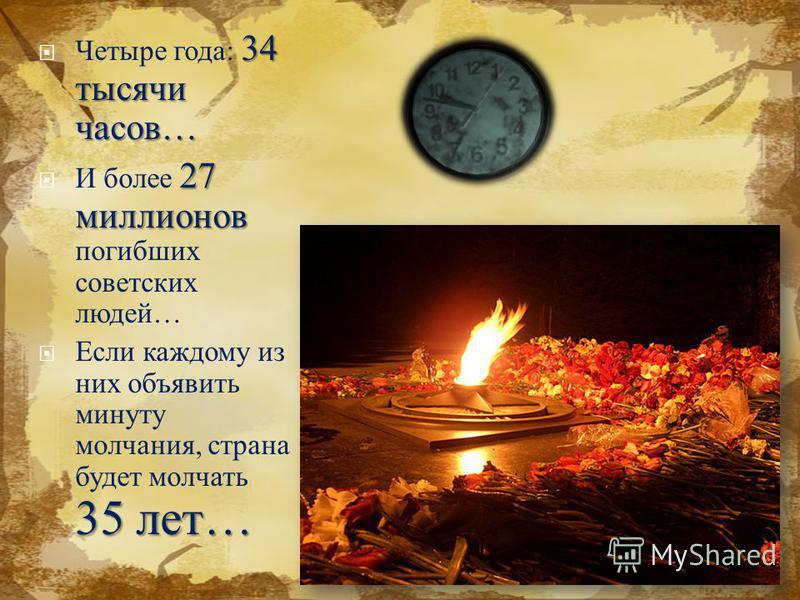 34 тысячи часов … Четыре года : 34 тысячи часов … 27 миллионов И более 27 миллионов погибших советских людей … 35 лет … Если каждому из них объявить минуту молчания, страна будет молчать 35 лет …