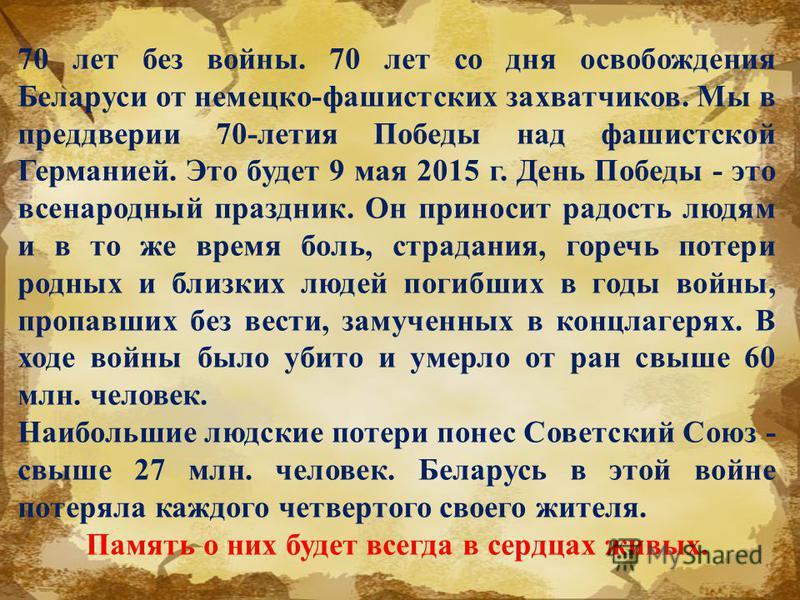 70 лет без войны. 70 лет со дня освобождения Беларуси от немецко-фашистских захватчиков. Мы в преддверии 70-летия Победы над фашистской Германией. Это будет 9 мая 2015 г. День Победы - это всенародный праздник. Он приносит радость людям и в то же вре