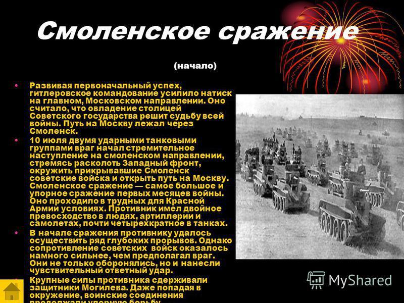 Смоленское сражение (начало) Развивая первоначальный успех, гитлеровское командование усилило натиск на главном, Московском направлении. Оно считало, что овладение столицей Советского государства решит судьбу всей войны. Путь на Москву лежал через См
