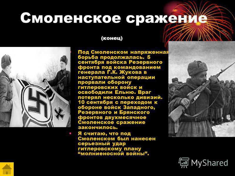 Смоленское сражение (конец) Под Смоленском напряженная борьба продолжалась. 5 сентября войска Резервного фронта под командованием генерала Г.К. Жукова в наступательной операции прорвали оборону гитлеровских войск и освободили Ельню. Враг потерял неск