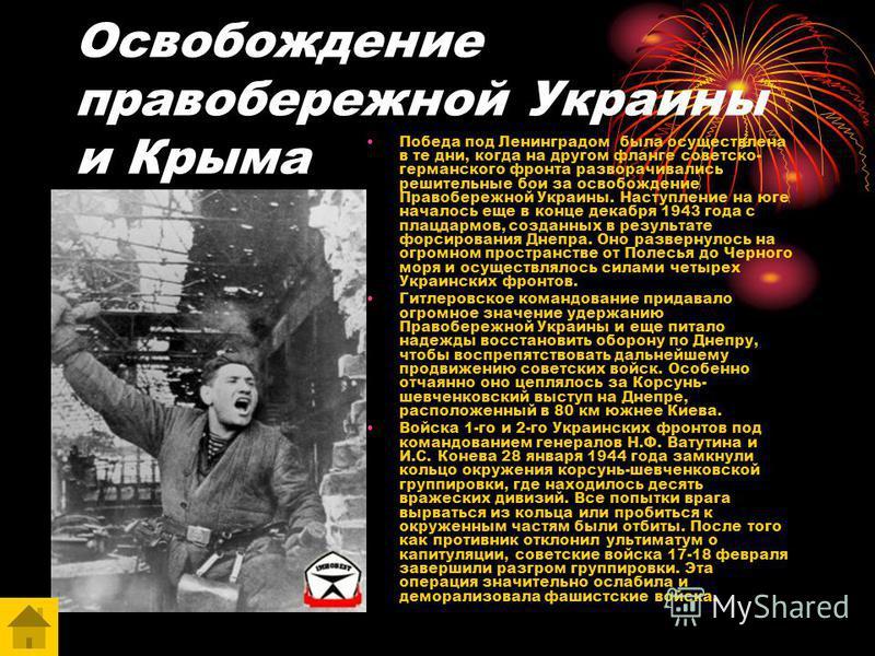 Освобождение правобережной Украины и Крыма Победа под Ленинградом была осуществлена в те дни, когда на другом фланге советско- германского фронта разворачивались решительные бои за освобождение Правобережной Украины. Наступление на юге началось еще в