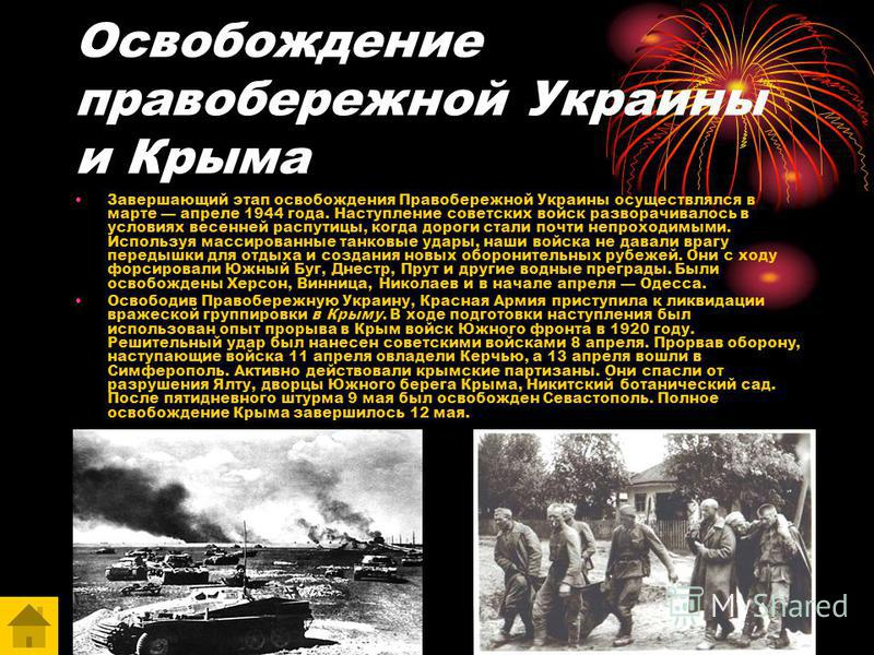 Освобождение правобережной Украины и Крыма Завершающий этап освобождения Правобережной Украины осуществлялся в марте апреле 1944 года. Наступление советских войск разворачивалось в условиях весенней распутицы, когда дороги стали почти непроходимыми.