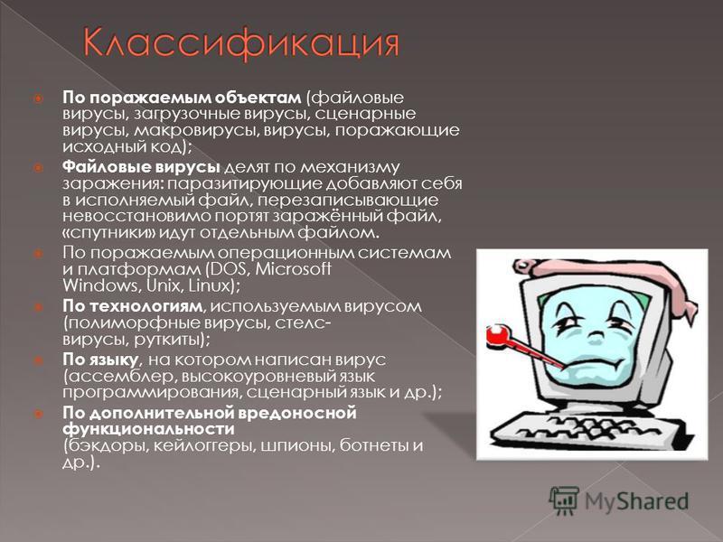 По поражаемым объектам (файловые вирусы, загрузочные вирусы, сценарные вирусы, макровирусы, вирусы, поражающие исходный код); Файловые вирусы делят по механизму заражения: паразитирующие добавляют себя в исполняемый файл, перезаписывающие невосстанов